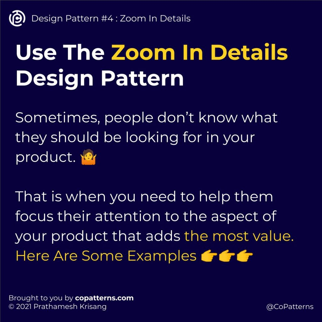 Use The Zoom In Details Design Pattern  Sometimes, people don't know what they should be looking for in your product. 🤷   That is when you need to help them focus their attention to the aspect of your product that adds the most value. Here Are Some Examples 👉👉👉