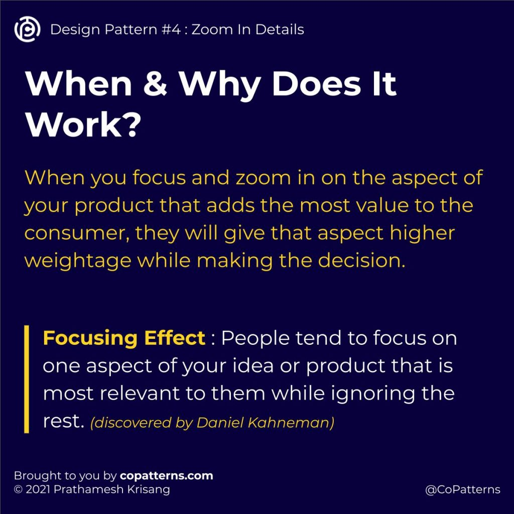 When & Why Does It Work?   When you focus and zoom in on the aspect of your product that adds the most value to the consumer, they will give that aspect higher weightage while making the decision.  Focusing Effect : People tend to focus on one aspect of your idea or product that is most relevant to them while ignoring the rest. (discovered by Daniel Kahneman)