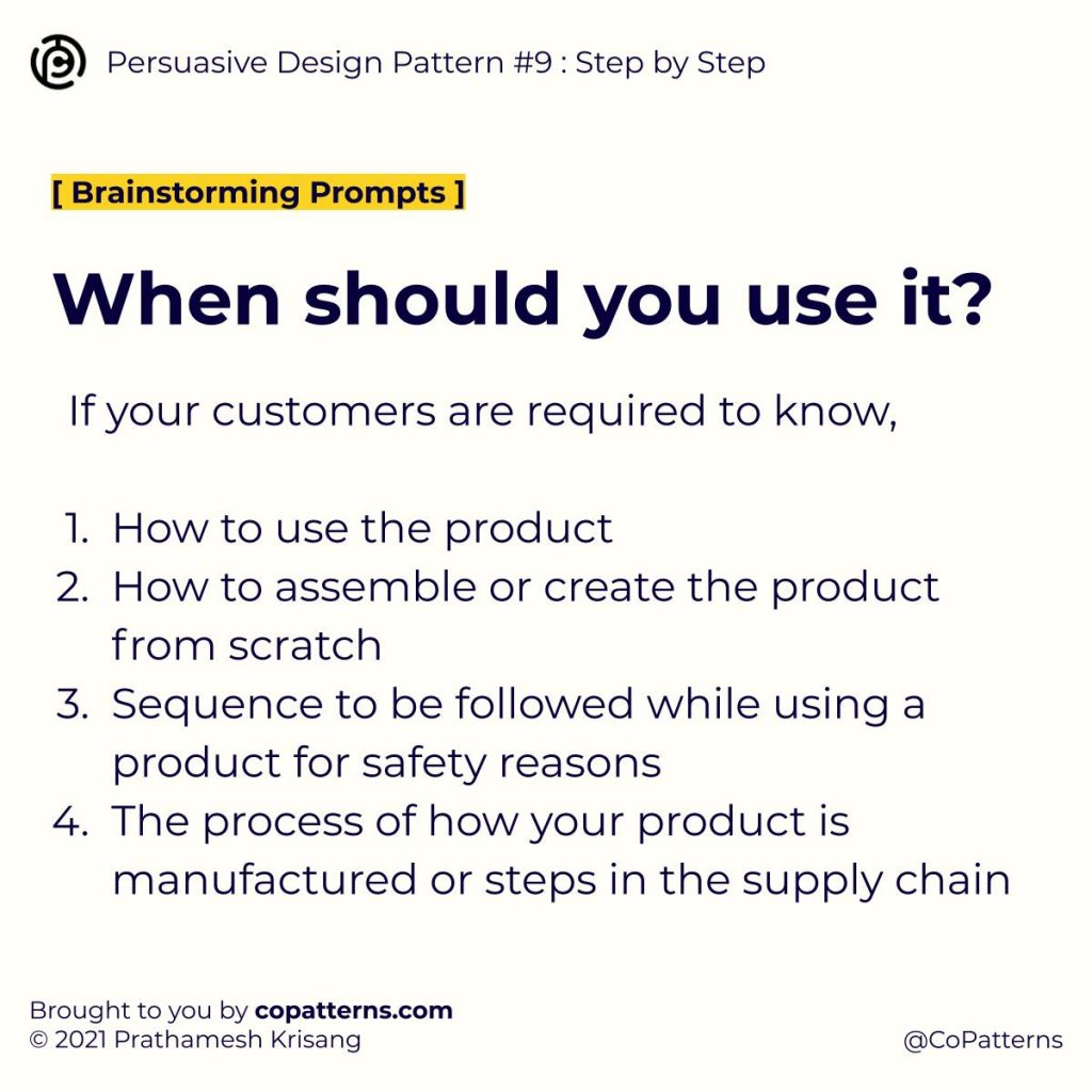 When should you use it?  If your customers are required to know,  How to use the product How to assemble or create the product from scratch Sequence to be followed while using a product for safety reasons The process of how your product is manufactured or steps in the supply chain