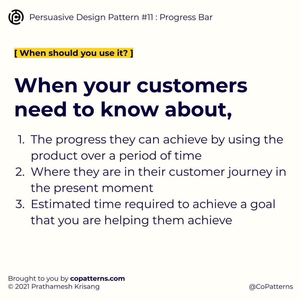 When your customers need to know about, The progress they can achieve by using the product over a period of time Where they are in their customer journey in the present moment Estimated time required to achieve a goal that you are helping them achieve