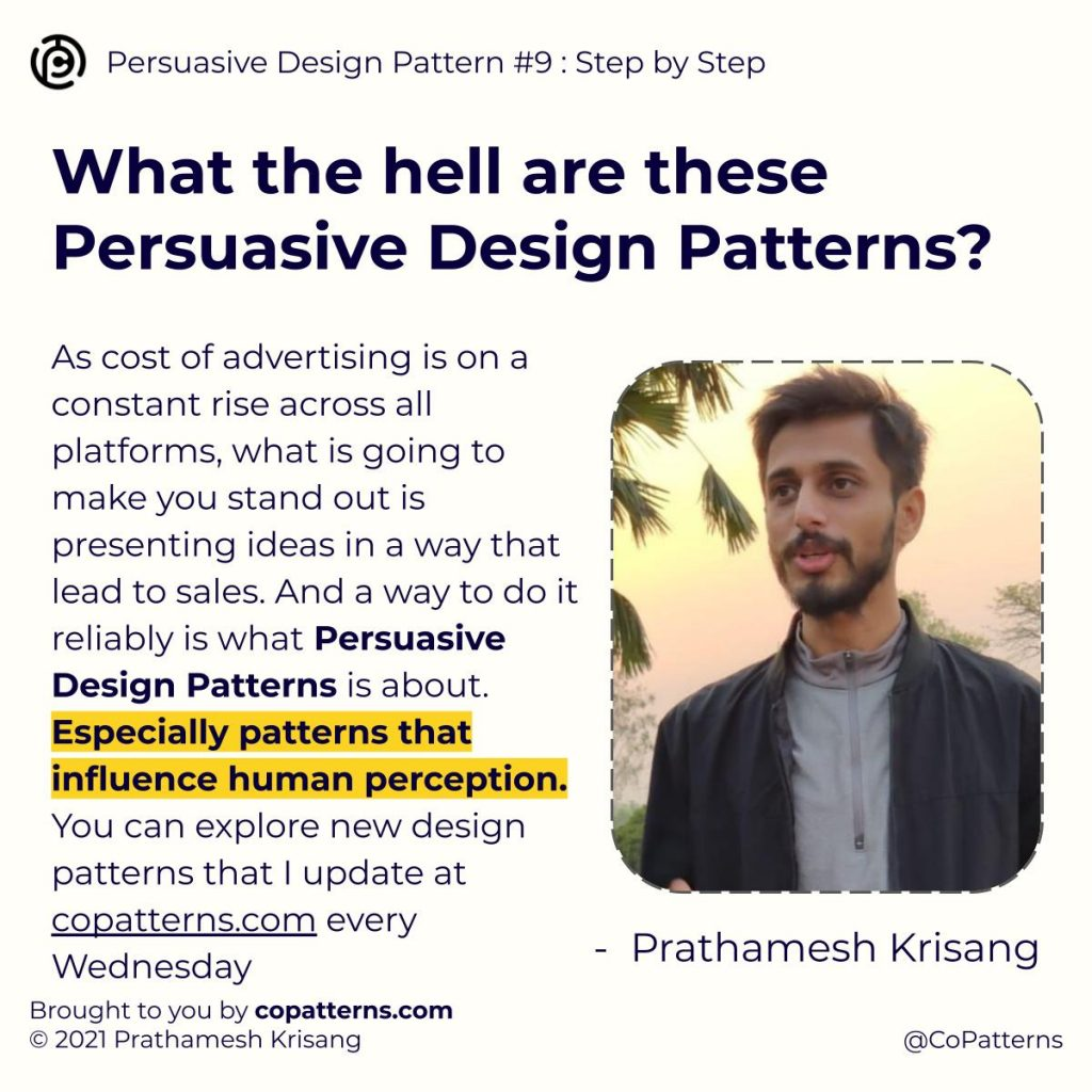 What the hell are these Persuasive Design Patterns? As cost of advertising is on a constant rise across all platforms, what is going to make you stand out is presenting ideas in a way that lead to sales. And a way to do it reliably is what Persuasive Design Patterns is about. Especially patterns that influence human perception. You can explore new design patterns that I update at copatterns.com every Wednesday Prathamesh Krisang