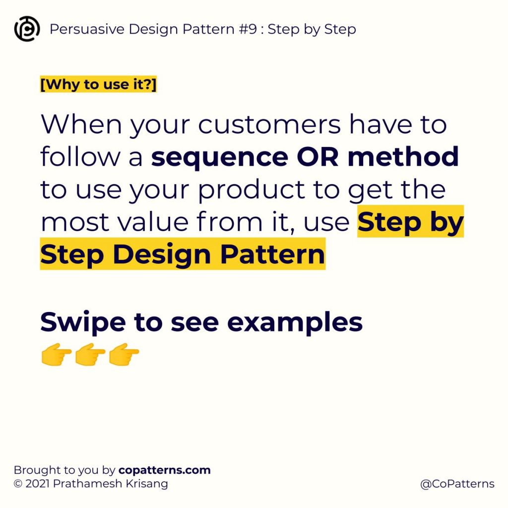 When your customers have to follow a sequence OR method to use your product to get the most value from it, use Step by Step Design Pattern