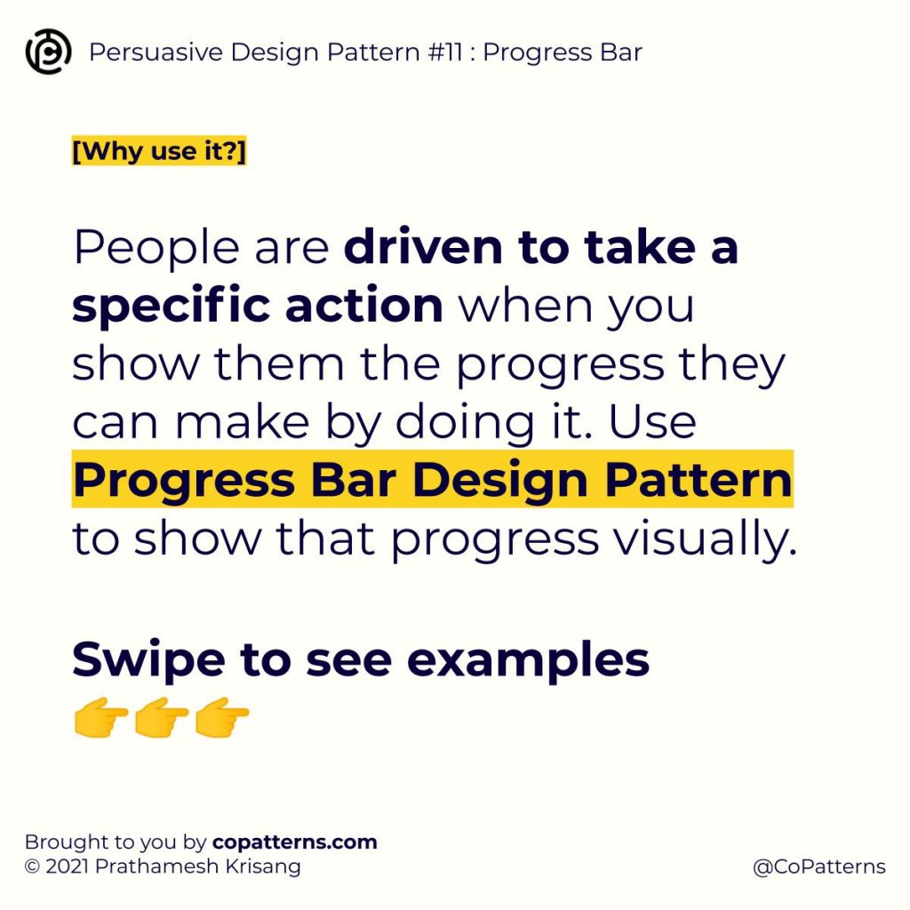 People are driven to take a specific action when you show them the progress they can make by doing it. Use Progress Bar Design Pattern to show that progress visually.