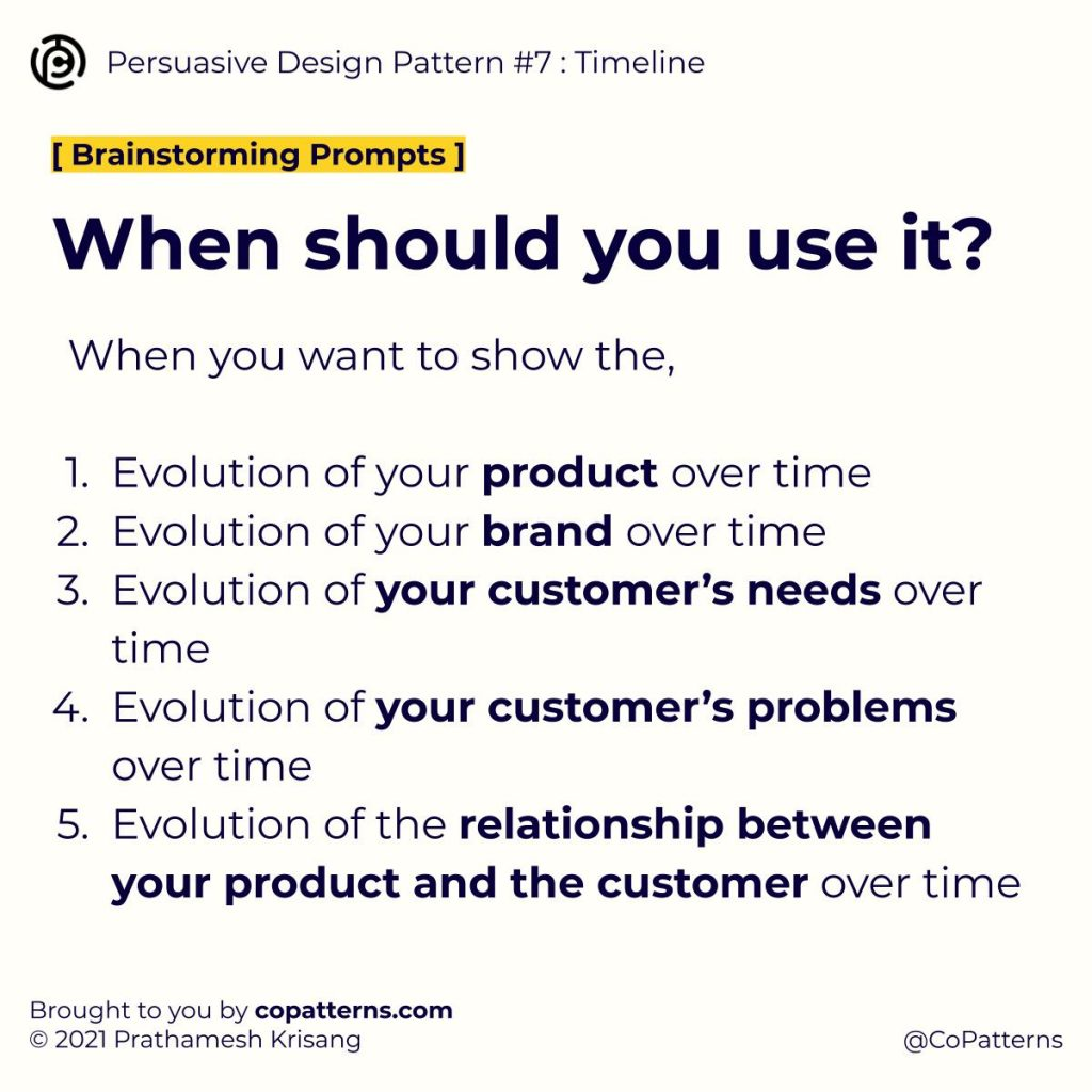 When should you use it? When you want to show the,  Evolution of your product over time Evolution of your brand over time Evolution of your customer's needs over time Evolution of your customer's problems over time Evolution of the relationship between your product and the customer over time