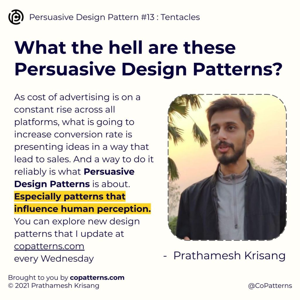 What the hell are these Persuasive Design Patterns? As cost of advertising is on a constant rise across all platforms, what is going to increase conversion rate is presenting ideas in a way that lead to sales. And a way to do it reliably is what Persuasive Design Patterns is about. Especially patterns that influence human perception. You can explore new design patterns that I update at copatterns.com  Prathamesh Krisang