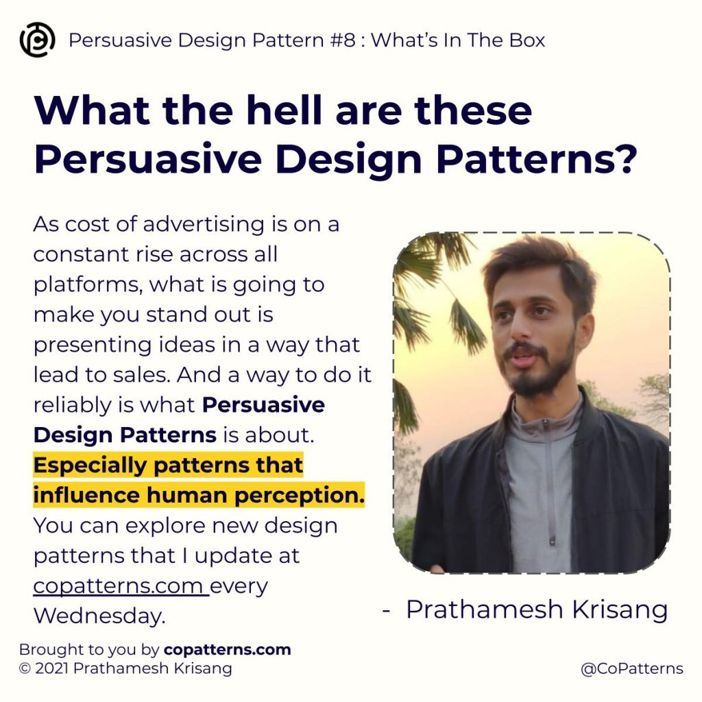 What the hell are these Persuasive Design Patterns? As cost of advertising is on a constant rise across all platforms, what is going to make you stand out is presenting ideas in a way that lead to sales. And a way to do it reliably is what Persuasive Design Patterns is about. Especially patterns that influence human perception. You can explore new design patterns that I update at copatterns.com every Wednesday.  Prathamesh Krisang