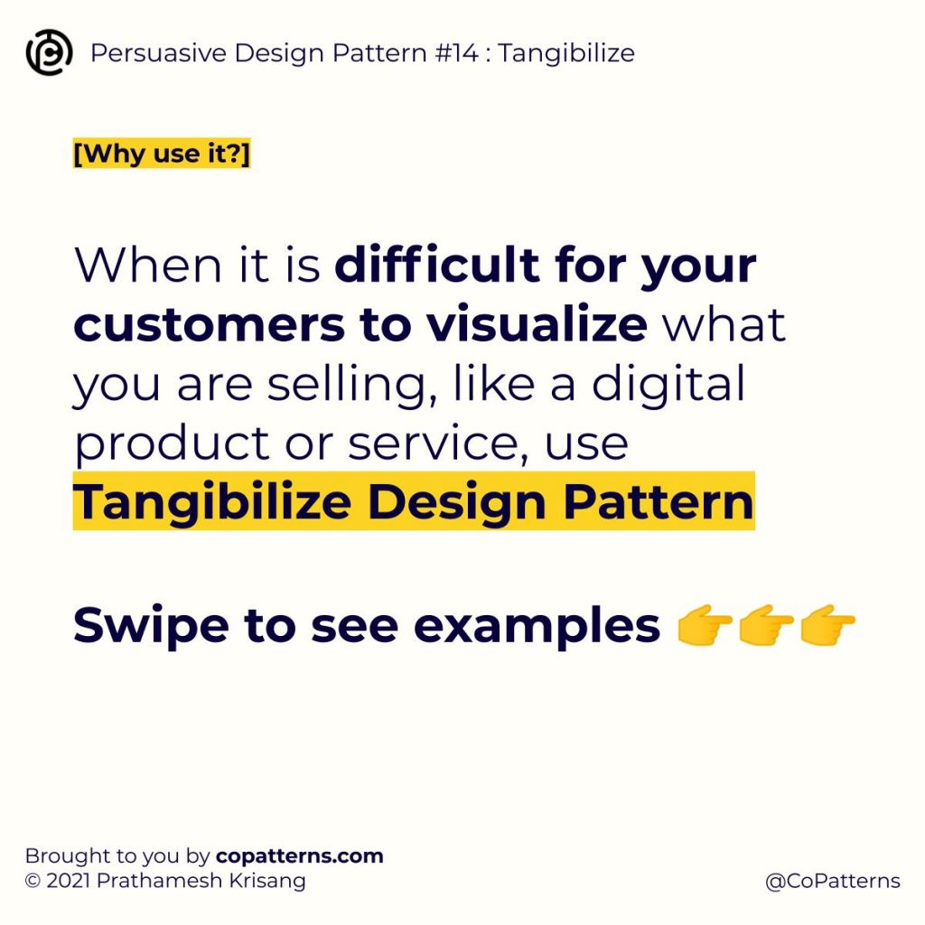 Why use it? When it is difficult for your customers to visualize what you are selling, like a digital product or service, use Tangibilize Design Pattern