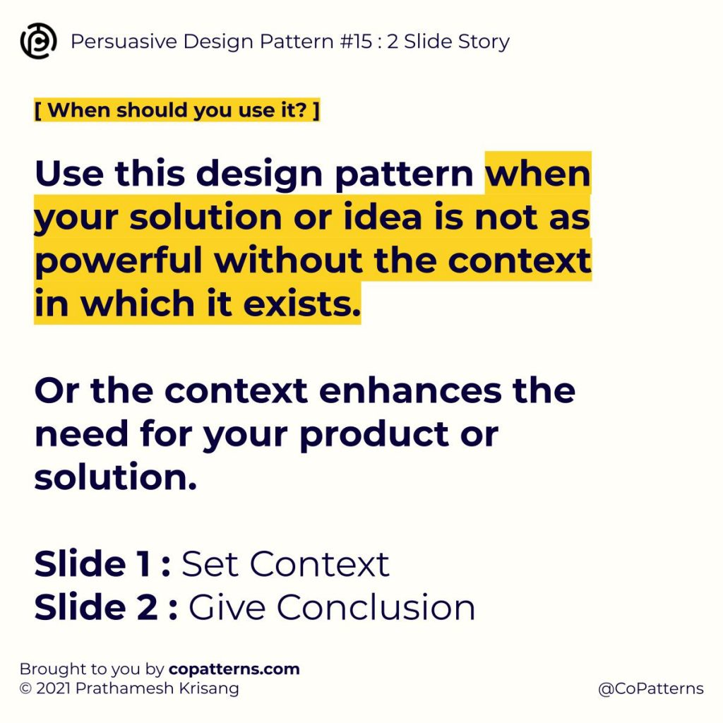 When should you use it? Use this design pattern when your solution or idea is not as powerful without the context in which it exists.   Or the context enhances the need for your product or solution.  Slide 1 : Set Context Slide 2 : Give Conclusion