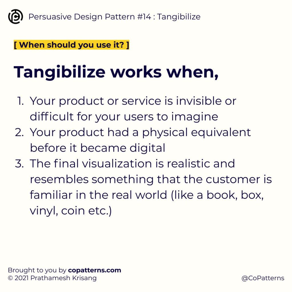 When should you use it? Tangibilize works when, Your product or service is invisible or difficult for your users to imagine Your product had a physical equivalent before it became digital The final visualization is realistic and resembles something that the customer is familiar in the real world (like a book, box, vinyl, coin etc.)